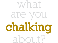 WHAT ARE YOU CHALKING...