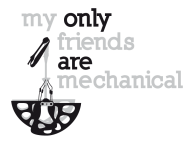 MY ONLY FRIENDS ARE MECHANICAL